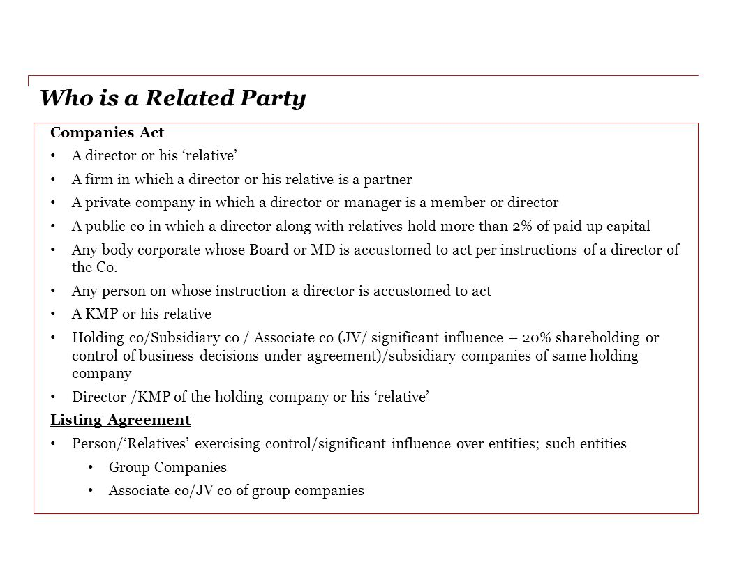 Who is a Related Party Companies Act A director or his 'relative' A firm in which a director or his relative is a partner A private company in which a director or manager is a member or director A public co in which a director along with relatives hold more than 2% of paid up capital Any body corporate whose Board or MD is accustomed to act per instructions of a director of the Co.