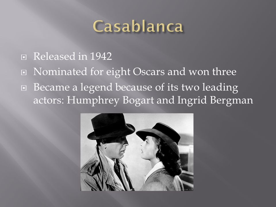  Released in 1942  Nominated for eight Oscars and won three  Became a legend because of its two leading actors: Humphrey Bogart and Ingrid Bergman