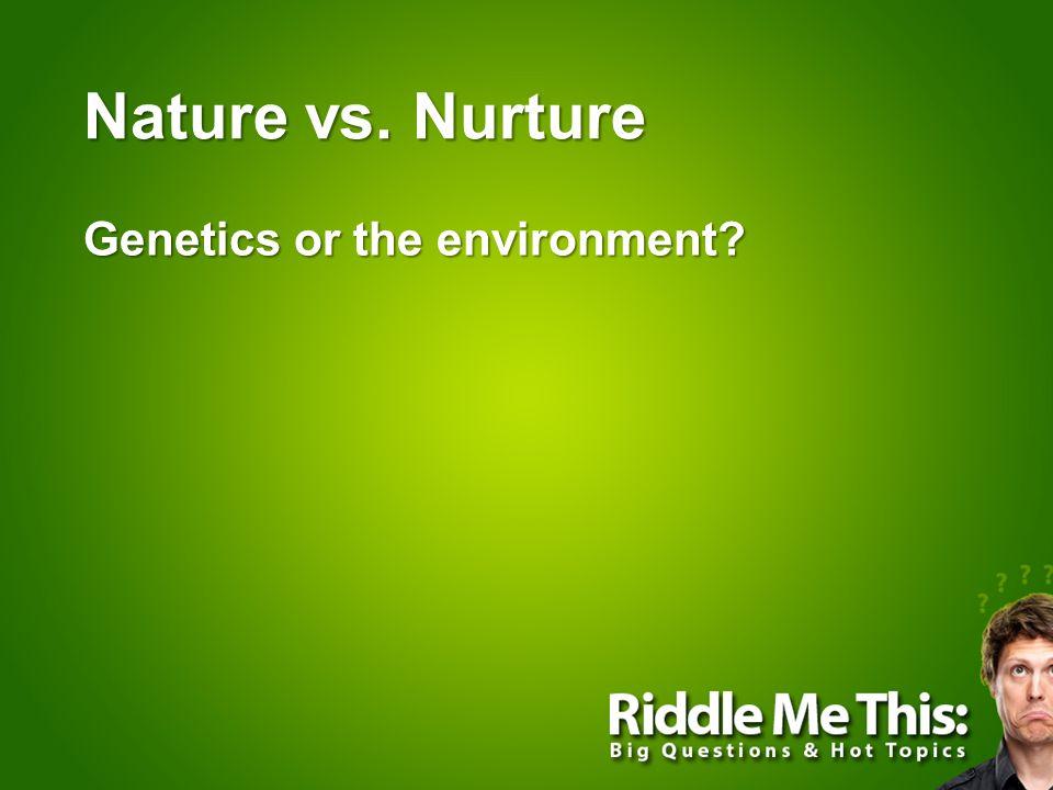 Nature vs. Nurture Genetics or the environment