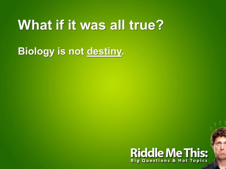 Biology is not destiny.