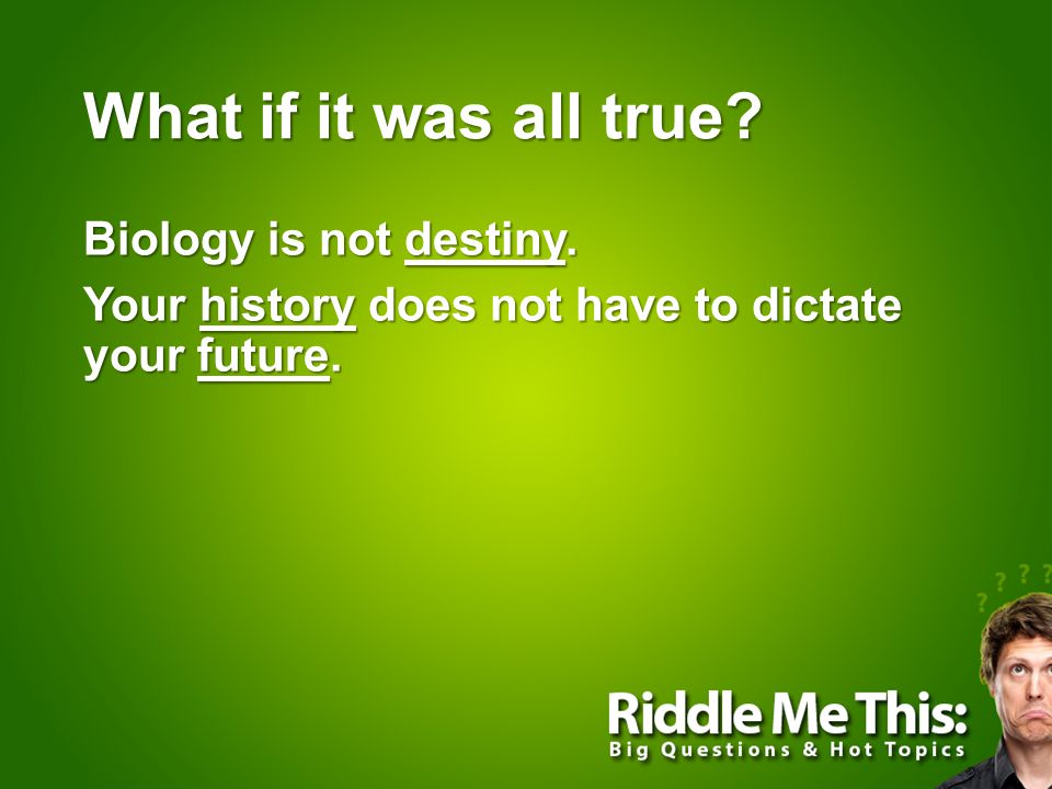 What if it was all true Biology is not destiny. Your history does not have to dictate your future.