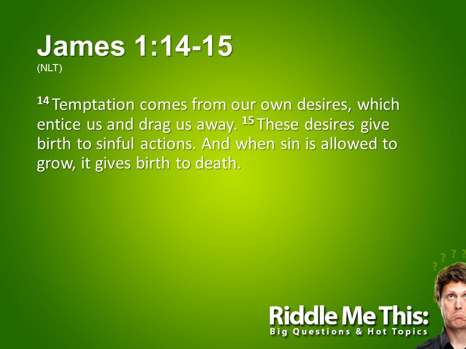 James 1:14-15 James 1:14-15 (NLT) 14 Temptation comes from our own desires, which entice us and drag us away.