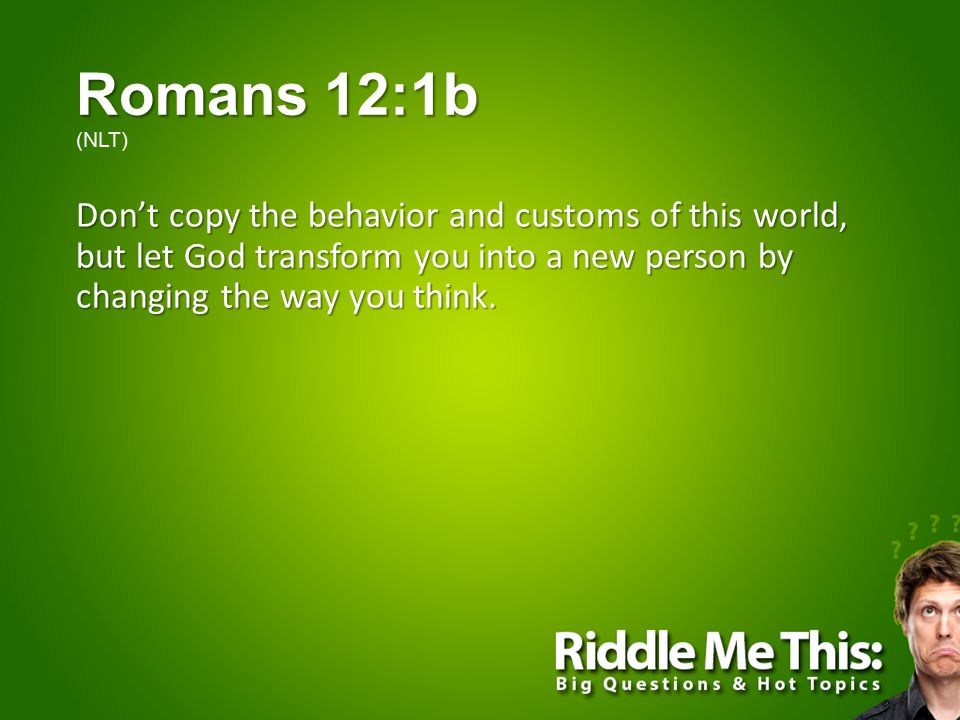 Romans 12:1b Romans 12:1b (NLT) Don't copy the behavior and customs of this world, but let God transform you into a new person by changing the way you think.