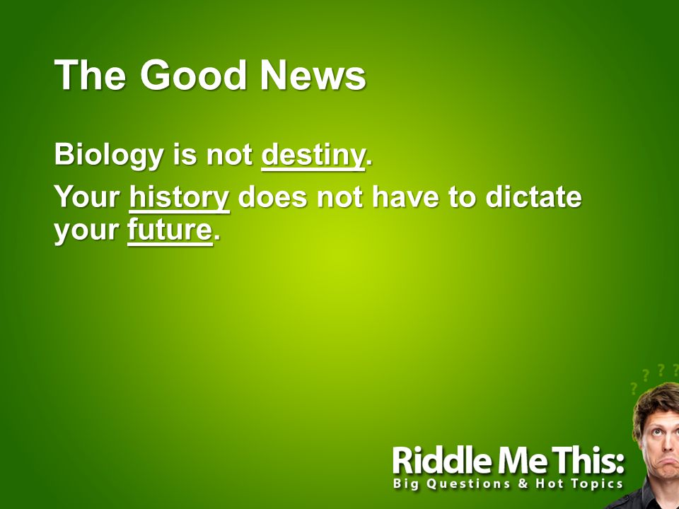 The Good News Biology is not destiny. Your history does not have to dictate your future.