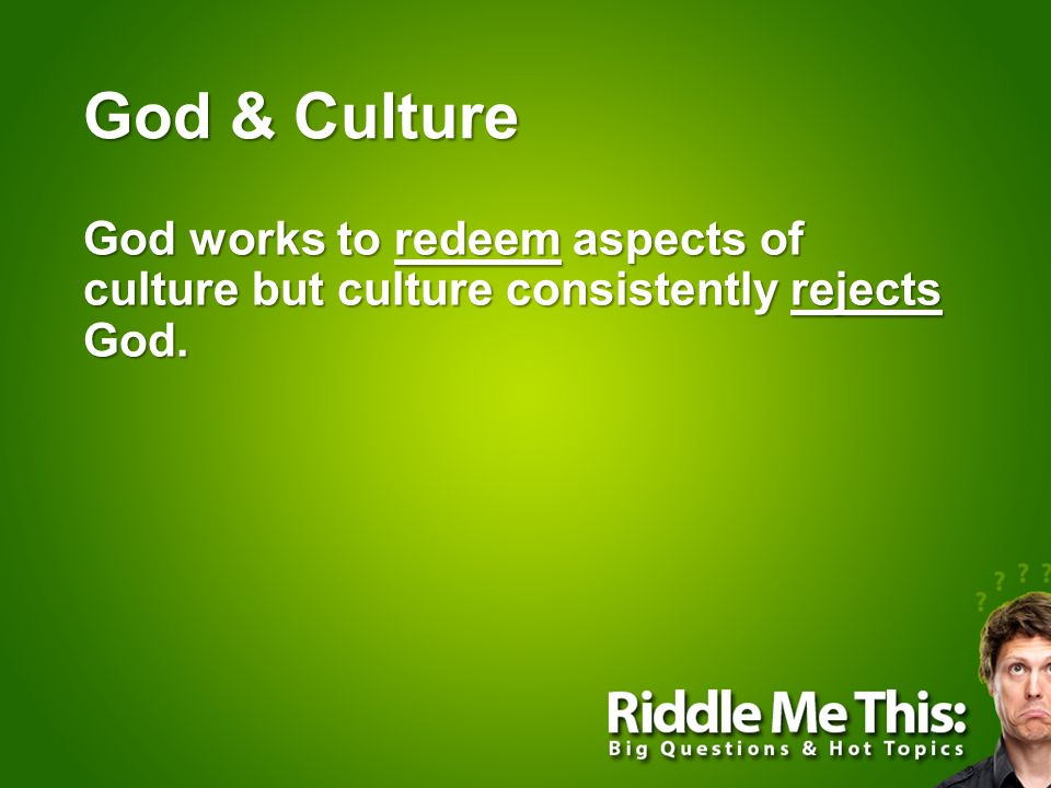 God & Culture God works to redeem aspects of culture but culture consistently rejects God.