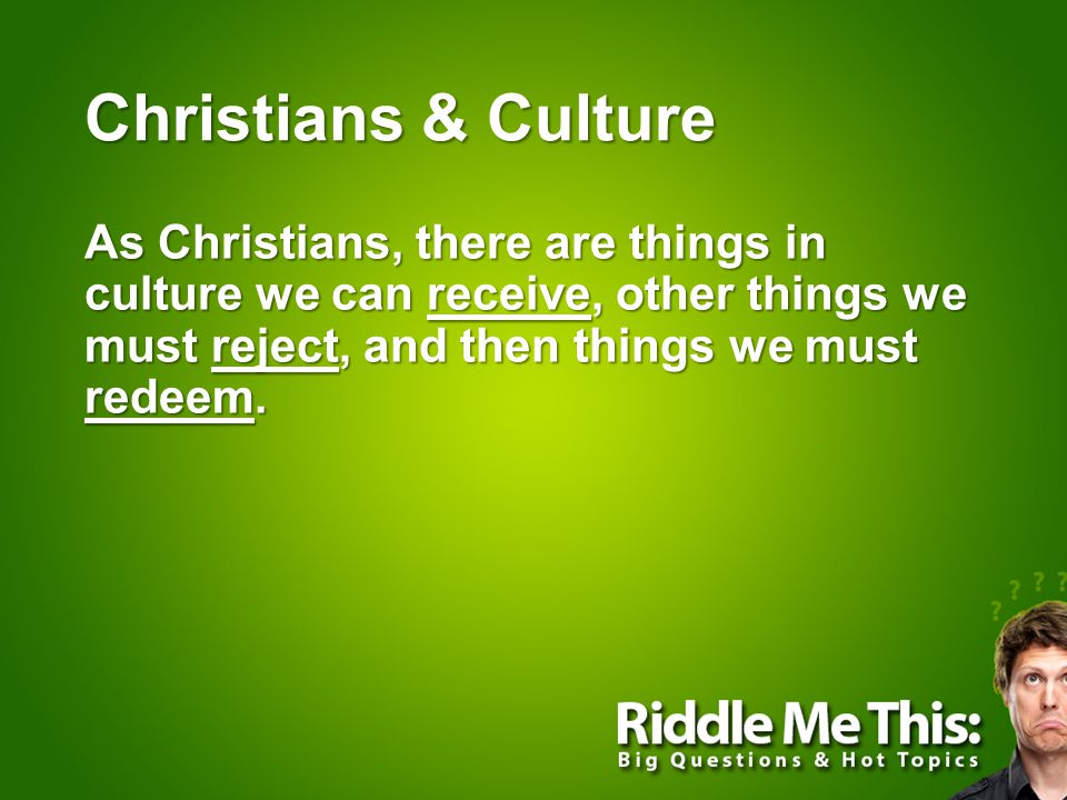 Christians & Culture As Christians, there are things in culture we can receive, other things we must reject, and then things we must redeem.
