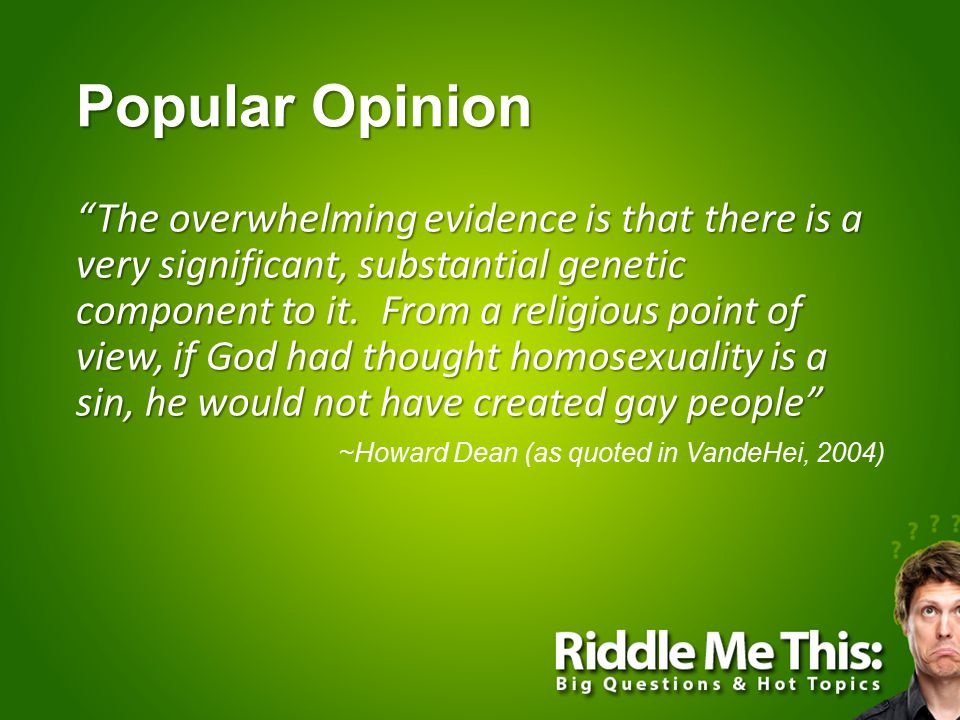"""Popular Opinion """"The overwhelming evidence is that there is a very significant, substantial genetic component to it. From a religious point of view, i"""