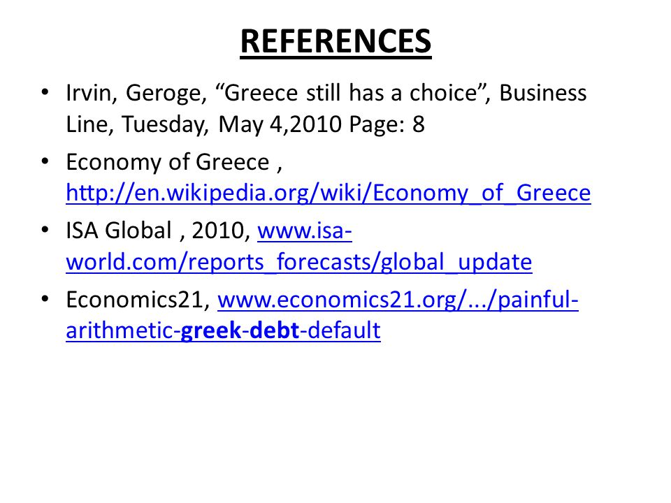"REFERENCES Irvin, Geroge, ""Greece still has a choice"", Business Line, Tuesday, May 4,2010 Page: 8 Economy of Greece, http://en.wikipedia.org/wiki/Econ"