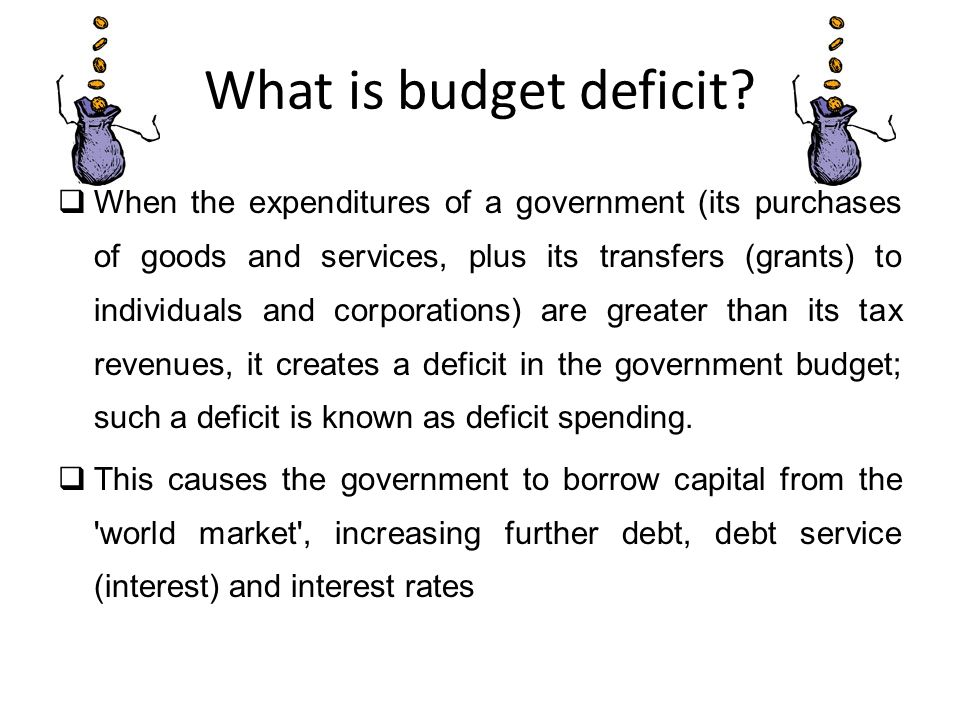What is budget deficit?  When the expenditures of a government (its purchases of goods and services, plus its transfers (grants) to individuals and c