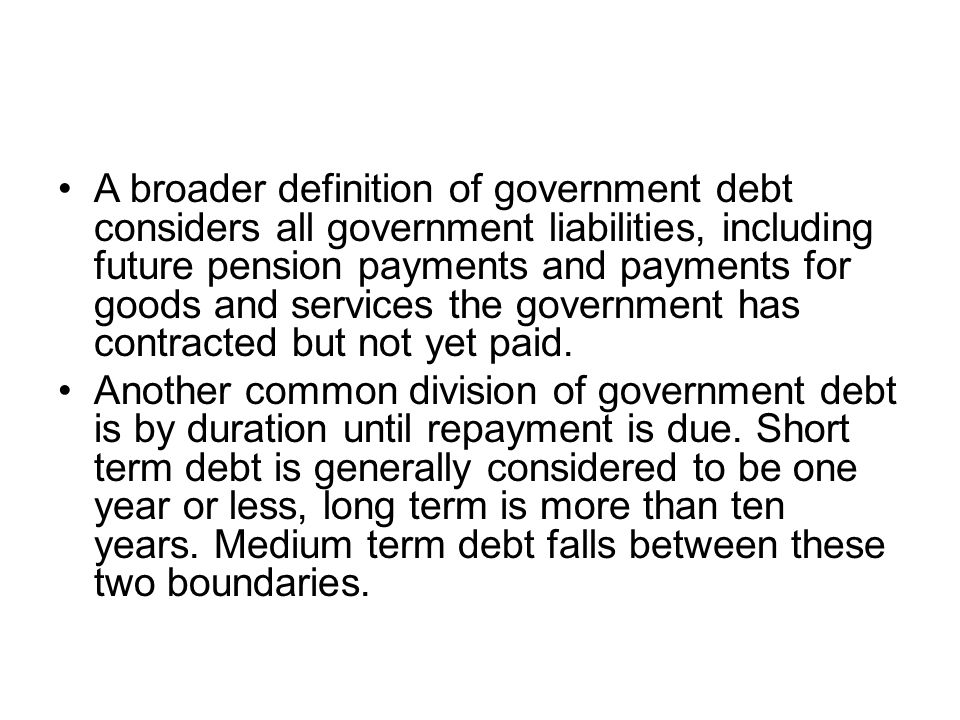 A broader definition of government debt considers all government liabilities, including future pension payments and payments for goods and services th