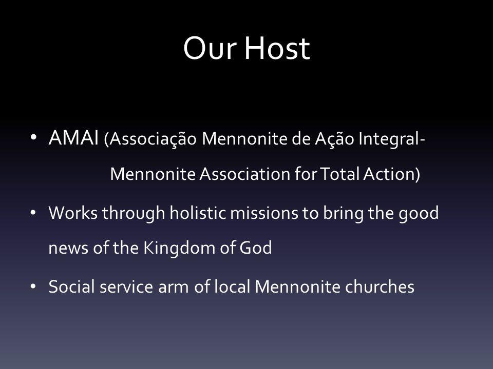 Our Host AMAI (Associação Mennonite de Ação Integral- Mennonite Association for Total Action) Works through holistic missions to bring the good news of the Kingdom of God Social service arm of local Mennonite churches