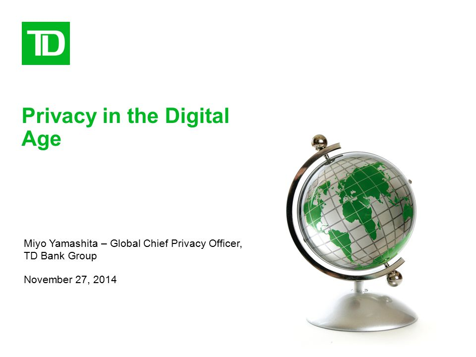 Privacy in the Digital Age Miyo Yamashita – Global Chief Privacy Officer, TD Bank Group November 27, 2014