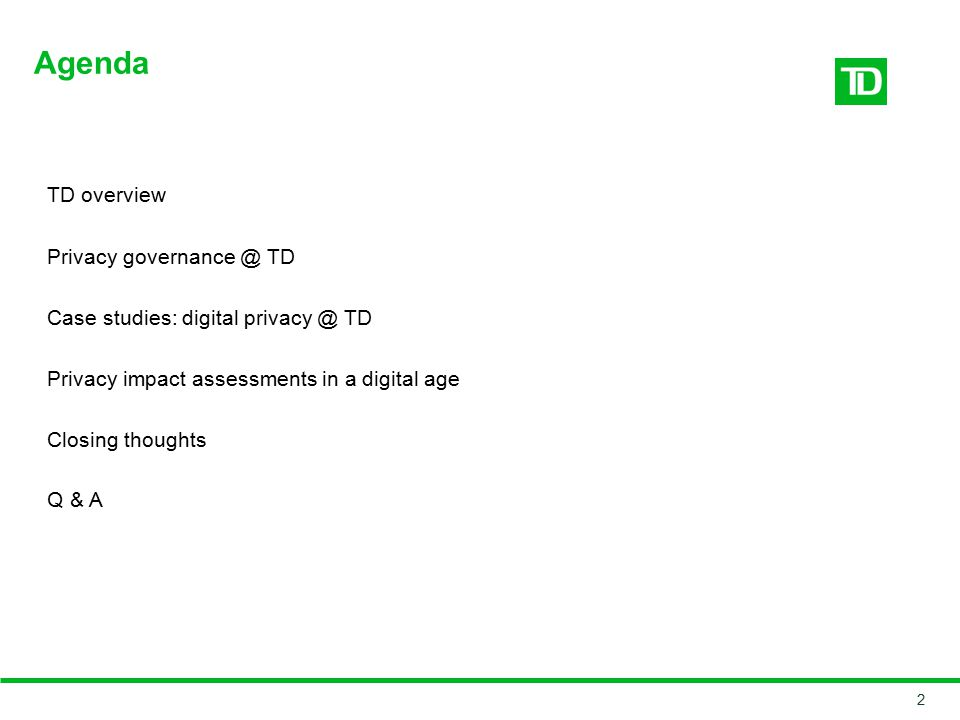 TD overview Privacy governance @ TD Case studies: digital privacy @ TD Privacy impact assessments in a digital age Closing thoughts Q & A Agenda 2