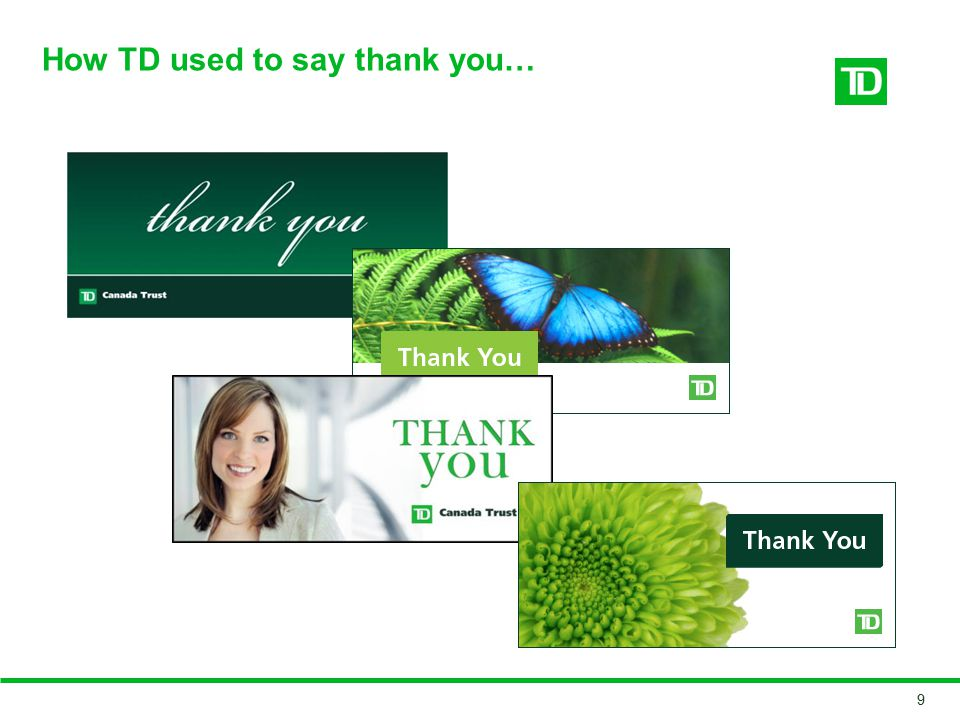 Case study: #TDThanksYou In July 2014, TD launched a social media-based campaign called #TDThanksYou, which turned ATMs into automated thanking machines The video has received more than 17 million views on Youtube to date 10 Project Background While the public reaction to the recent #TDThanksYou campaign was overwhelmingly positive, the following comments were posted on Youtube: Privacy Challenges/Take-aways Pretty freaky how much your bank knows about you but this is really cool * … it s definitely either preplanned or very big brotherish * I did get a little lump in my throat watching that.