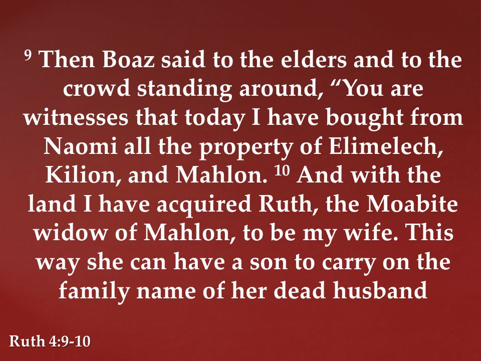 9 Then Boaz said to the elders and to the crowd standing around, You are witnesses that today I have bought from Naomi all the property of Elimelech, Kilion, and Mahlon.