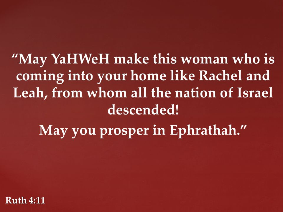 May YaHWeH make this woman who is coming into your home like Rachel and Leah, from whom all the nation of Israel descended.
