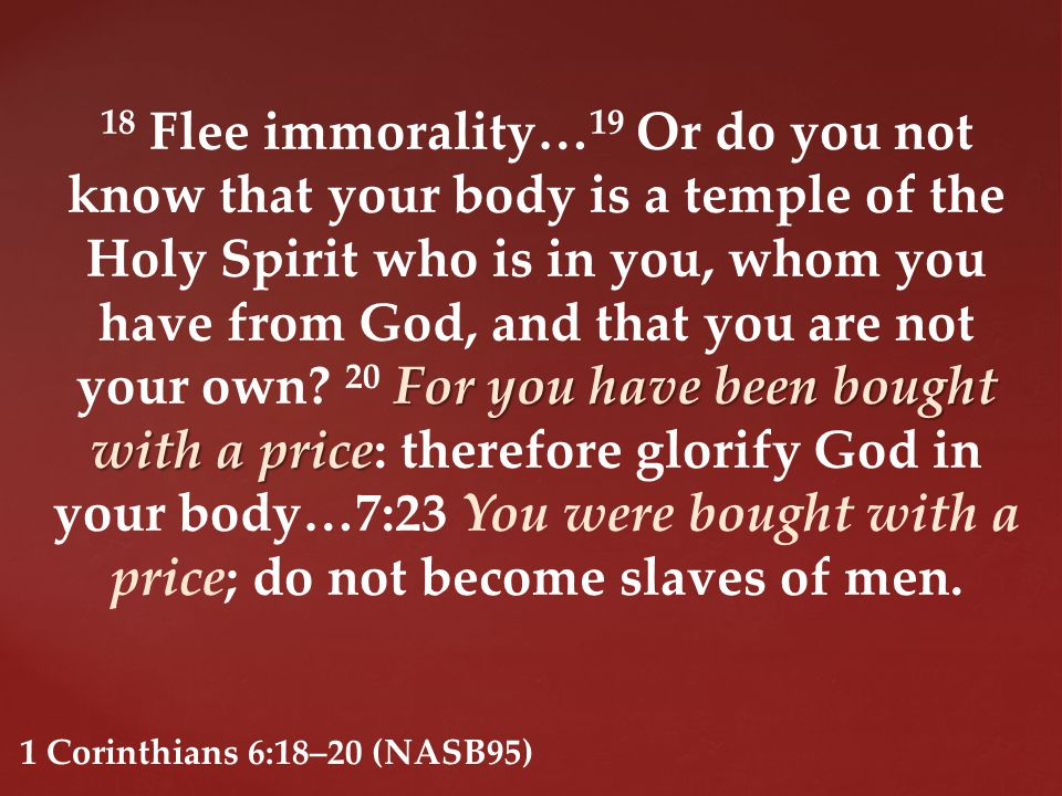 For you have been bought with a price 18 Flee immorality… 19 Or do you not know that your body is a temple of the Holy Spirit who is in you, whom you have from God, and that you are not your own.