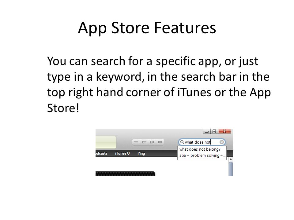 App Store Features You can search for a specific app, or just type in a keyword, in the search bar in the top right hand corner of iTunes or the App Store!