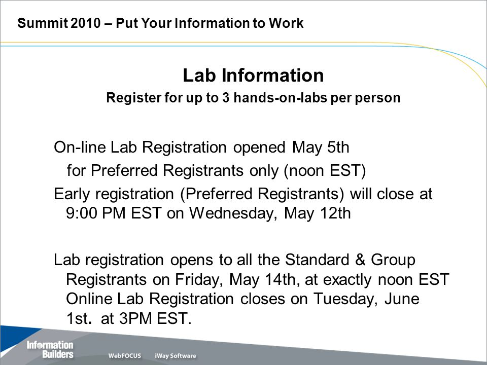 Lab Information Register for up to 3 hands-on-labs per person On-line Lab Registration opened May 5th for Preferred Registrants only (noon EST) Early registration (Preferred Registrants) will close at 9:00 PM EST on Wednesday, May 12th Lab registration opens to all the Standard & Group Registrants on Friday, May 14th, at exactly noon EST Online Lab Registration closes on Tuesday, June 1st.