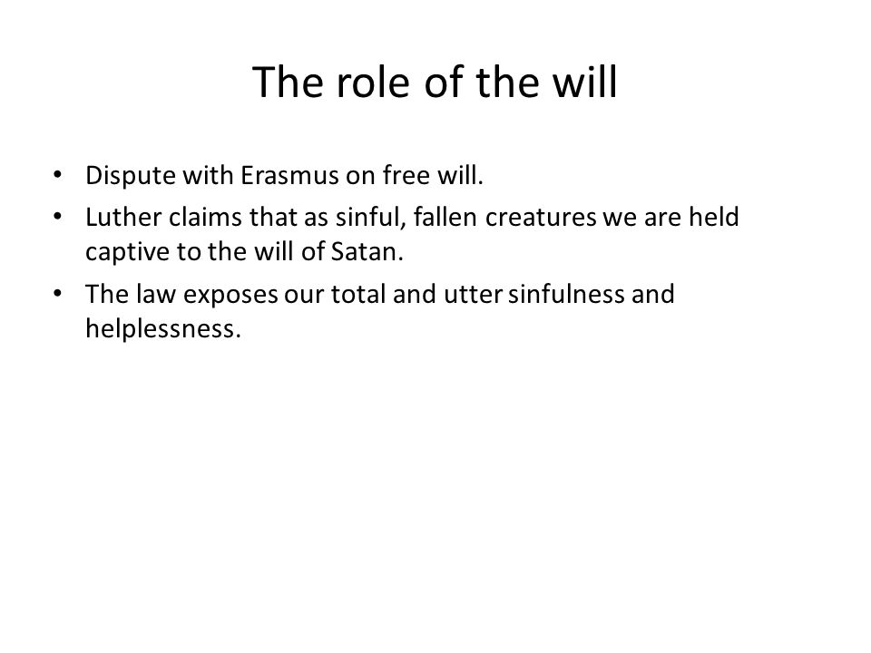 The role of the will Dispute with Erasmus on free will. Luther claims that as sinful, fallen creatures we are held captive to the will of Satan. The l