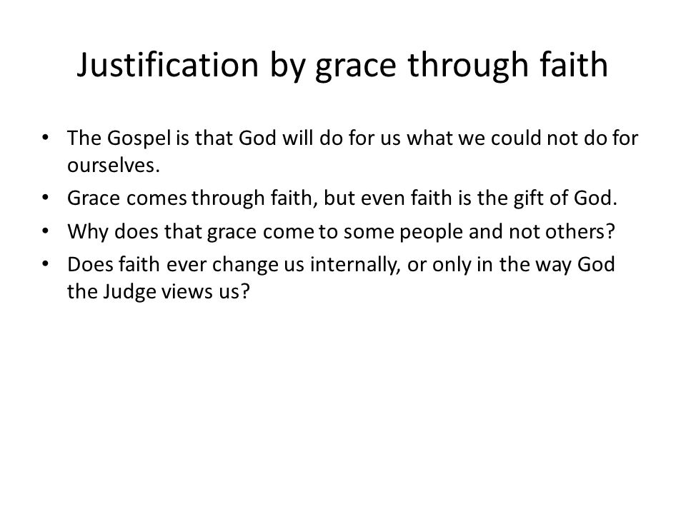 Justification by grace through faith The Gospel is that God will do for us what we could not do for ourselves. Grace comes through faith, but even fai