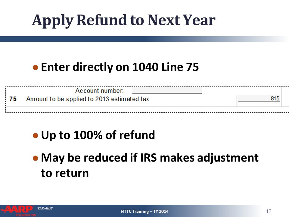 TAX-AIDE Apply Refund to Next Year ● Enter directly on 1040 Line 75 ● Up to 100% of refund ● May be reduced if IRS makes adjustment to return NTTC Tra