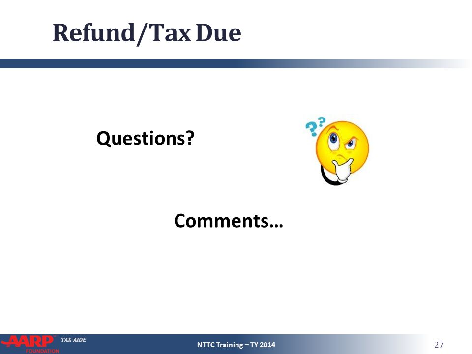 TAX-AIDE Refund/Tax Due NTTC Training – TY 2014 27 Questions? Comments…