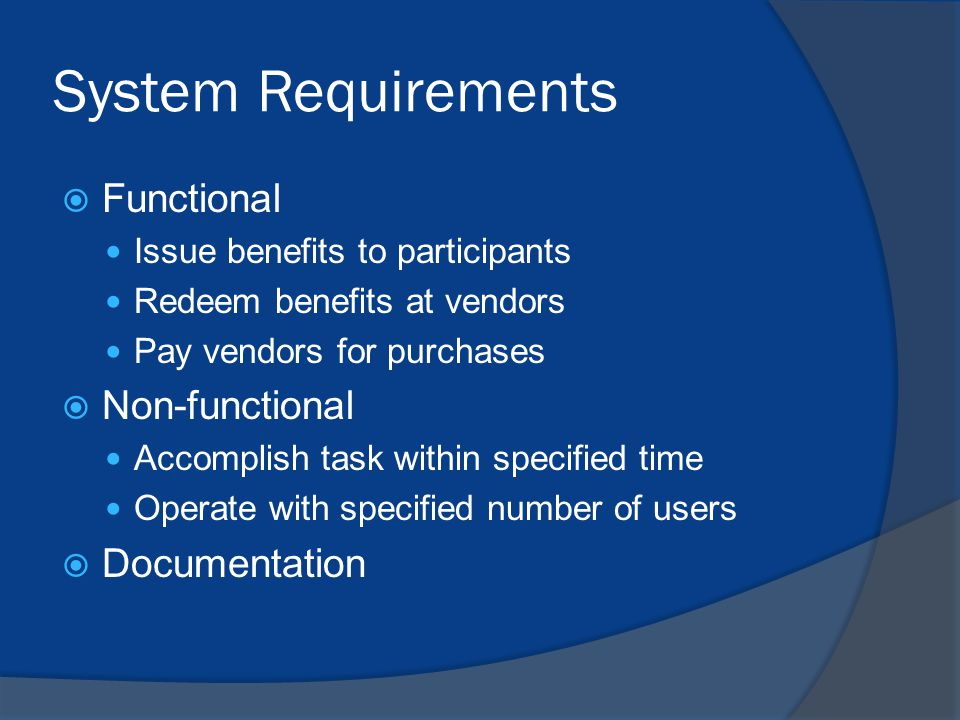 System Requirements  Functional Issue benefits to participants Redeem benefits at vendors Pay vendors for purchases  Non-functional Accomplish task within specified time Operate with specified number of users  Documentation