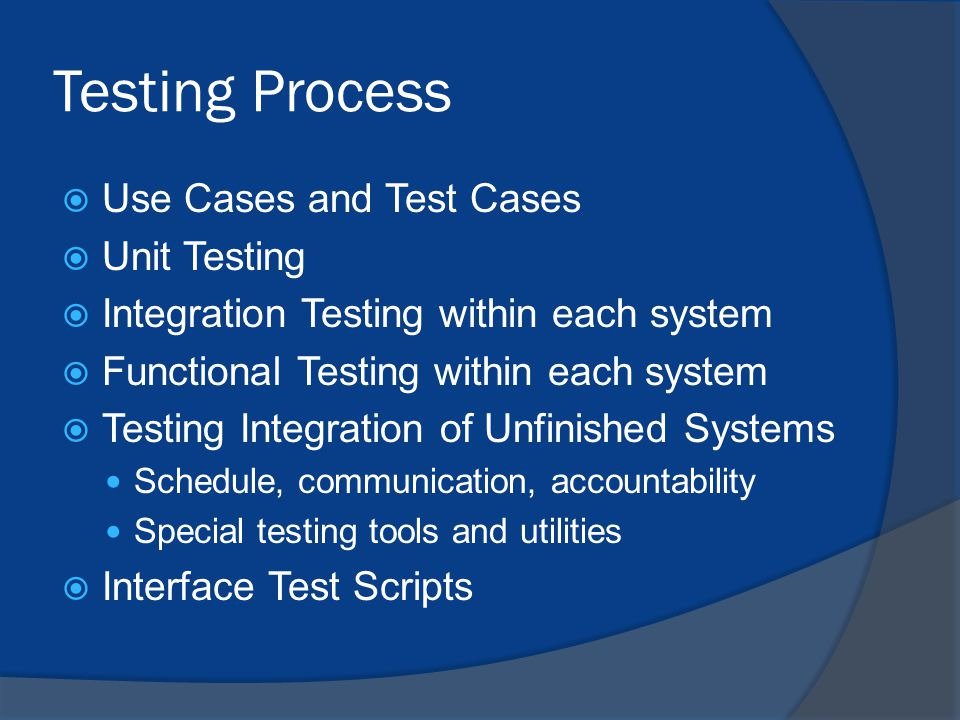 Testing Process  Use Cases and Test Cases  Unit Testing  Integration Testing within each system  Functional Testing within each system  Testing Integration of Unfinished Systems Schedule, communication, accountability Special testing tools and utilities  Interface Test Scripts