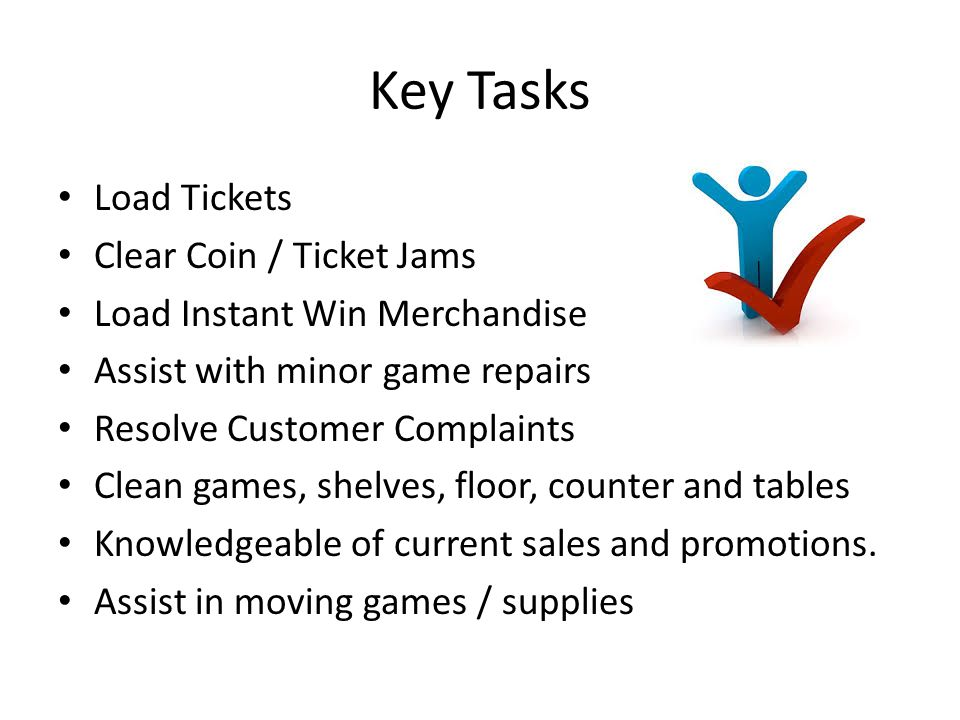 Key Tasks Load Tickets Clear Coin / Ticket Jams Load Instant Win Merchandise Assist with minor game repairs Resolve Customer Complaints Clean games, shelves, floor, counter and tables Knowledgeable of current sales and promotions.
