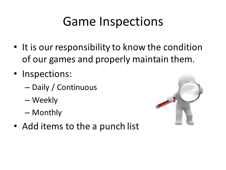 Game Inspections It is our responsibility to know the condition of our games and properly maintain them.