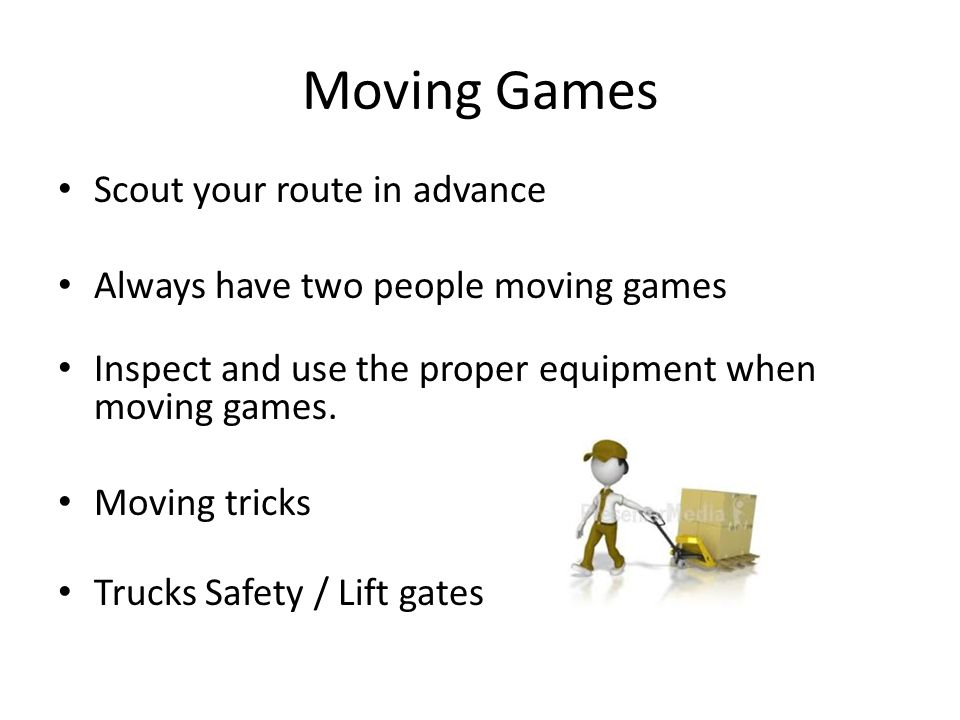 Moving Games Scout your route in advance Always have two people moving games Inspect and use the proper equipment when moving games.