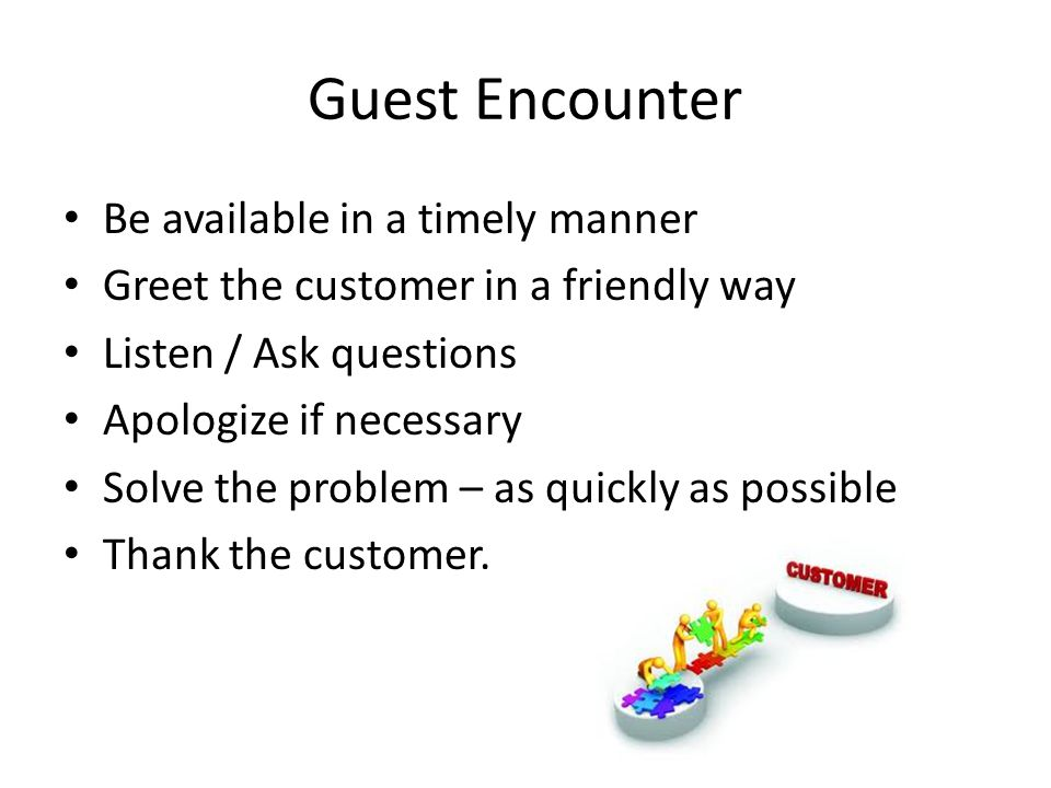 Guest Encounter Be available in a timely manner Greet the customer in a friendly way Listen / Ask questions Apologize if necessary Solve the problem – as quickly as possible Thank the customer.