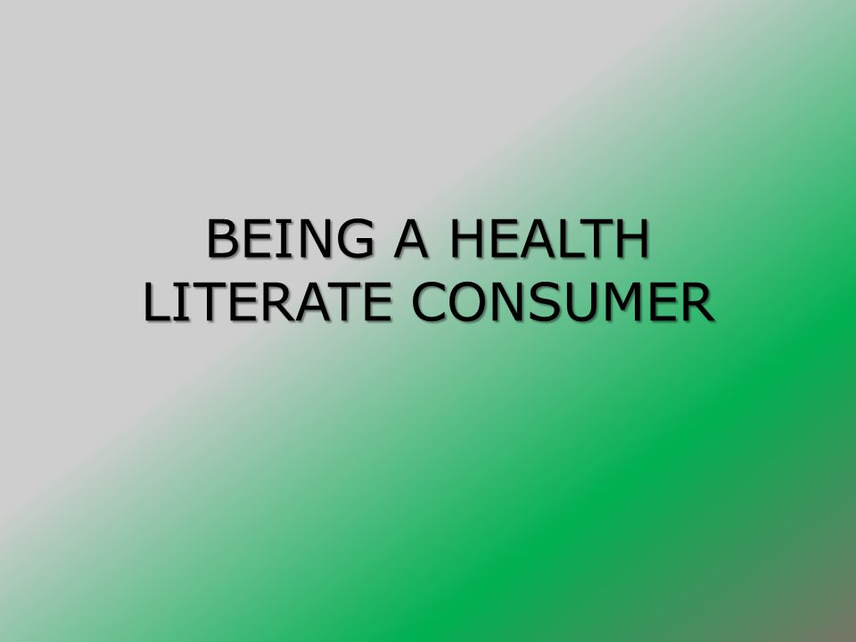 BEING A HEALTH LITERATE CONSUMER