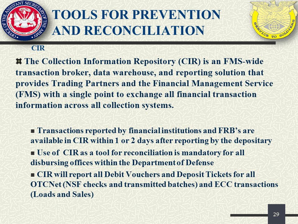 CIR 29 TOOLS FOR PREVENTION AND RECONCILIATION The Collection Information Repository (CIR) is an FMS-wide transaction broker, data warehouse, and repo