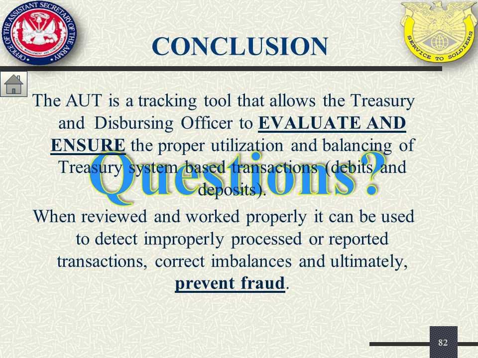 CONCLUSION 82 The AUT is a tracking tool that allows the Treasury and Disbursing Officer to EVALUATE AND ENSURE the proper utilization and balancing o