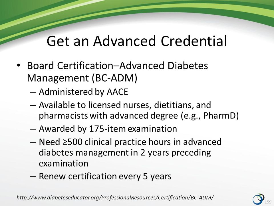 Get an Advanced Credential Board Certification–Advanced Diabetes Management (BC-ADM) – Administered by AACE – Available to licensed nurses, dietitians, and pharmacists with advanced degree (e.g., PharmD) – Awarded by 175-item examination – Need ≥500 clinical practice hours in advanced diabetes management in 2 years preceding examination – Renew certification every 5 years 159 http://www.diabeteseducator.org/ProfessionalResources/Certification/BC-ADM/