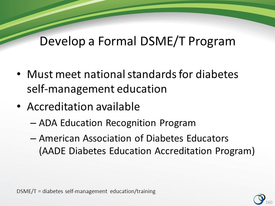 Develop a Formal DSME/T Program Must meet national standards for diabetes self-management education Accreditation available – ADA Education Recognition Program – American Association of Diabetes Educators (AADE Diabetes Education Accreditation Program) 160 DSME/T = diabetes self-management education/training