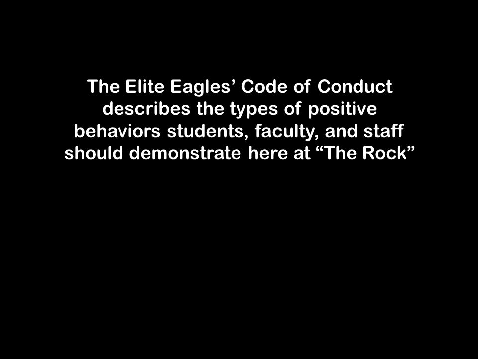 The Elite Eagles' Code of Conduct describes the types of positive behaviors students, faculty, and staff should demonstrate here at The Rock