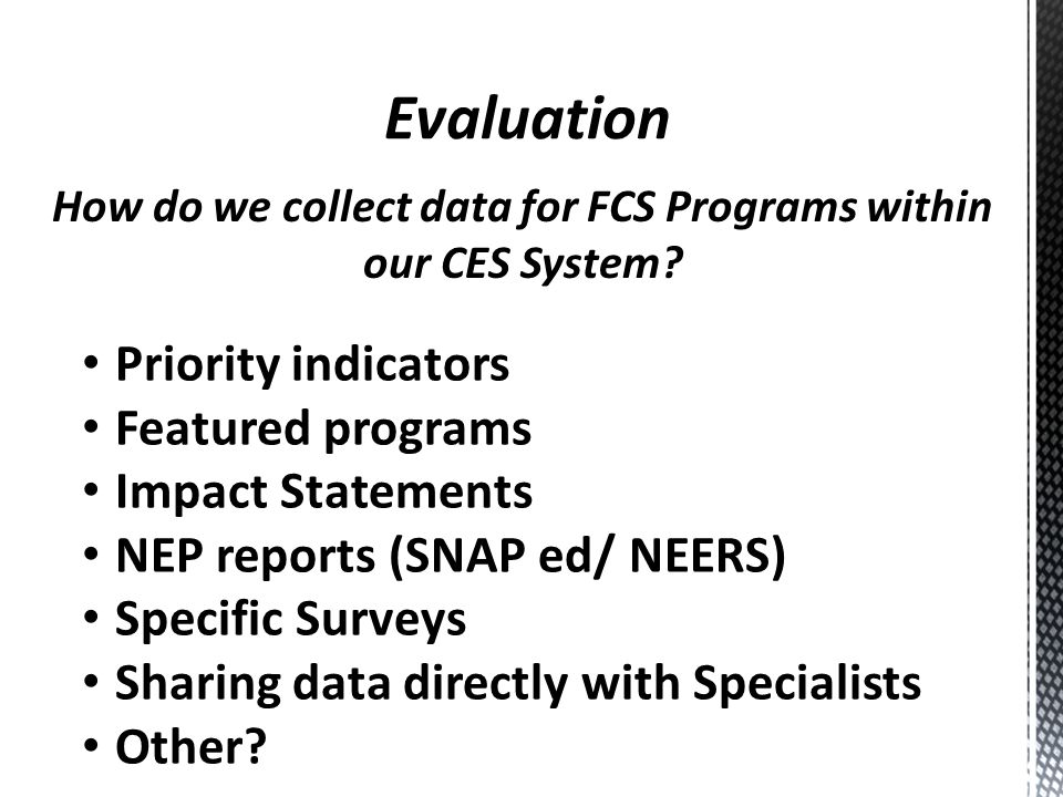How do we collect data for FCS Programs within our CES System? Priority indicators Featured programs Impact Statements NEP reports (SNAP ed/ NEERS) Sp