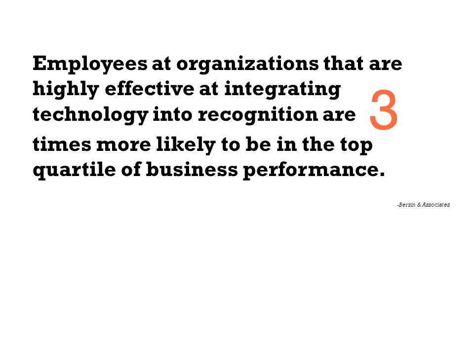 Employees at organizations that are highly effective at integrating technology into recognition are times more likely to be in the top quartile of bus