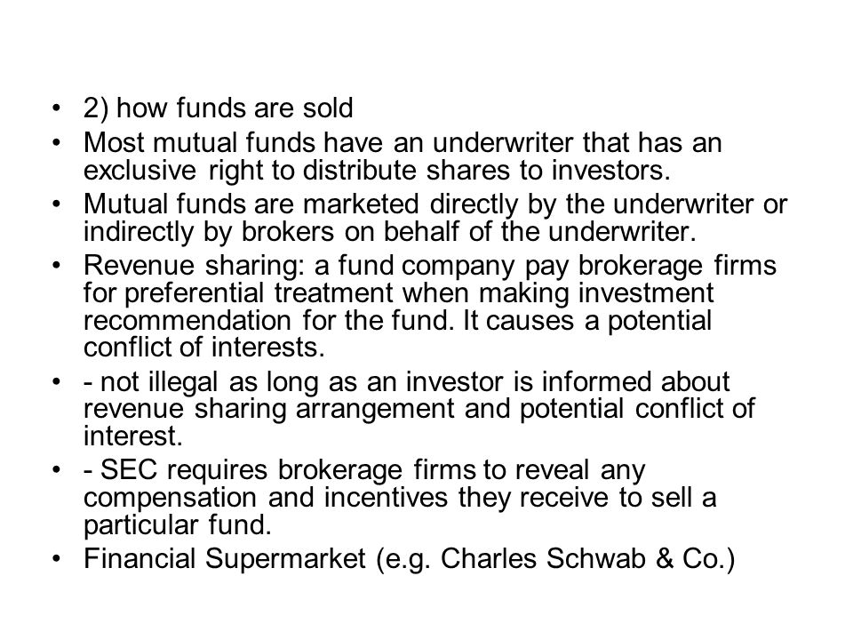2) how funds are sold Most mutual funds have an underwriter that has an exclusive right to distribute shares to investors. Mutual funds are marketed d