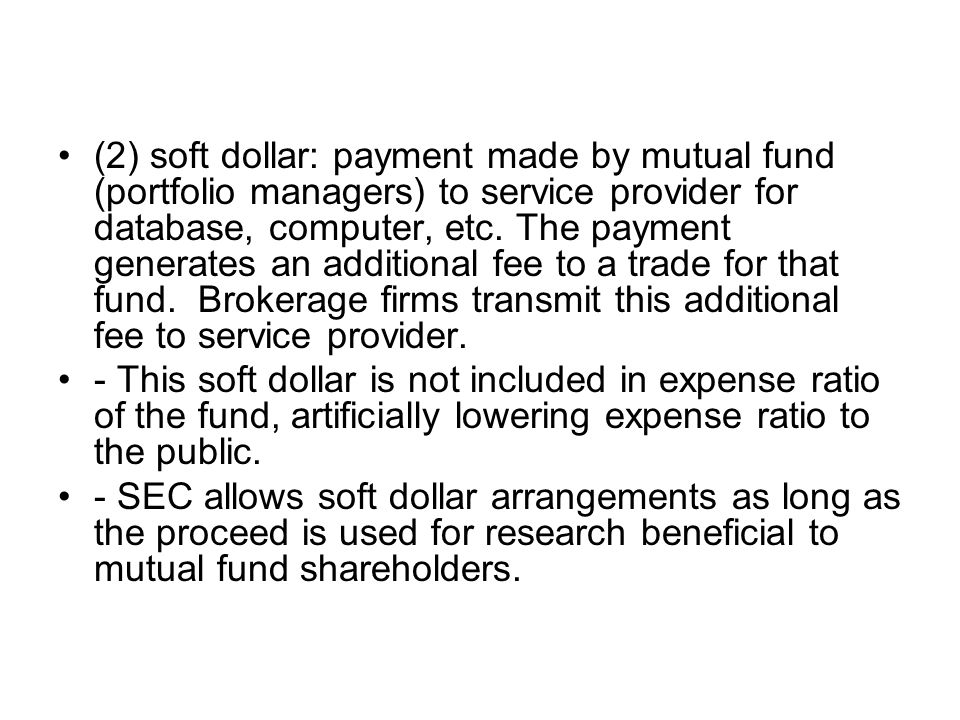 (2) soft dollar: payment made by mutual fund (portfolio managers) to service provider for database, computer, etc. The payment generates an additional