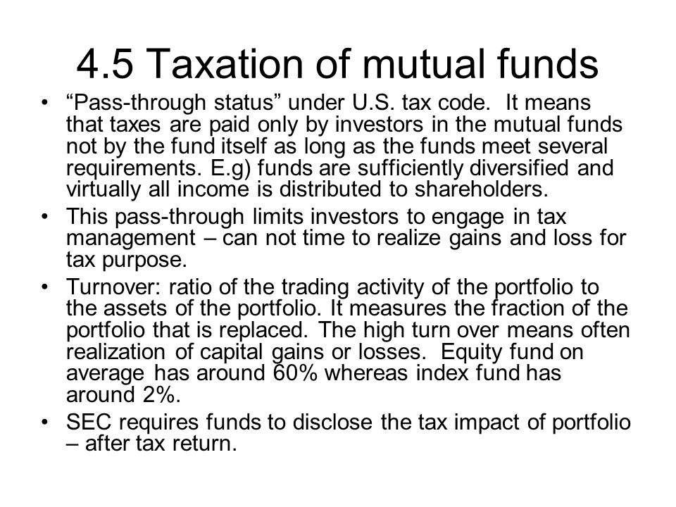 "4.5 Taxation of mutual funds ""Pass-through status"" under U.S. tax code. It means that taxes are paid only by investors in the mutual funds not by the"
