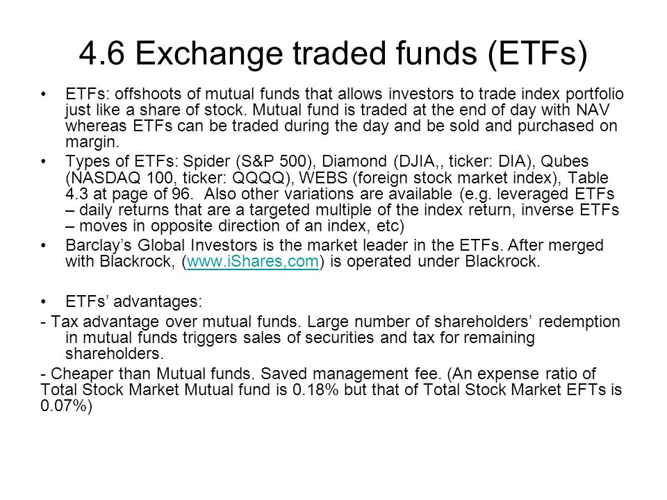 4.6 Exchange traded funds (ETFs) ETFs: offshoots of mutual funds that allows investors to trade index portfolio just like a share of stock. Mutual fun