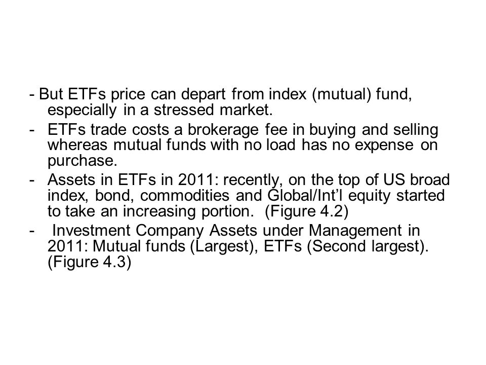 - But ETFs price can depart from index (mutual) fund, especially in a stressed market. -ETFs trade costs a brokerage fee in buying and selling whereas