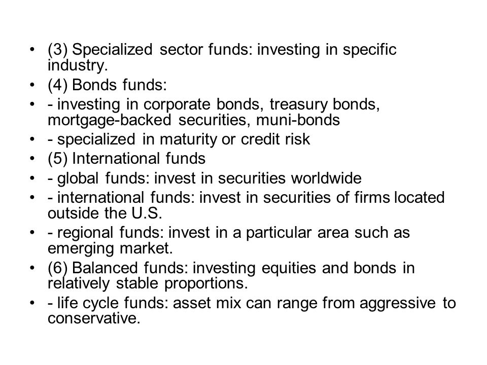 (3) Specialized sector funds: investing in specific industry. (4) Bonds funds: - investing in corporate bonds, treasury bonds, mortgage-backed securit