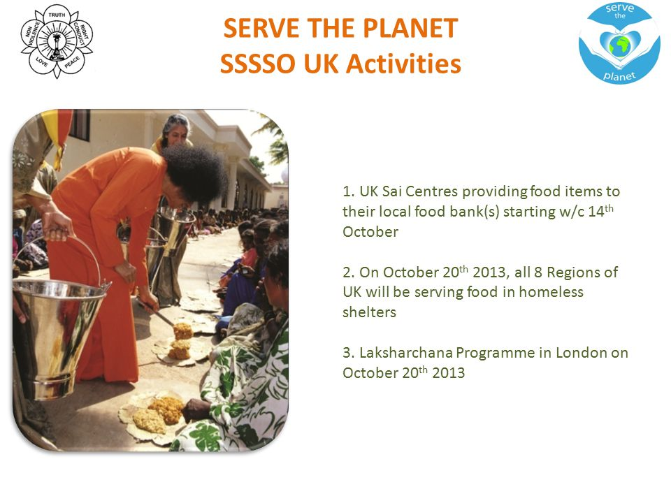 SERVE THE PLANET SSSSO UK Activities 1. UK Sai Centres providing food items to their local food bank(s) starting w/c 14 th October 2. On October 20 th