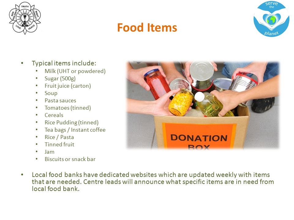 Food Items Typical items include: Milk (UHT or powdered) Sugar (500g) Fruit juice (carton) Soup Pasta sauces Tomatoes (tinned) Cereals Rice Pudding (t