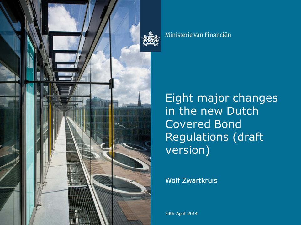 Eight major changes in the new Dutch Covered Bond Regulations (draft version) Wolf Zwartkruis 24th April 2014